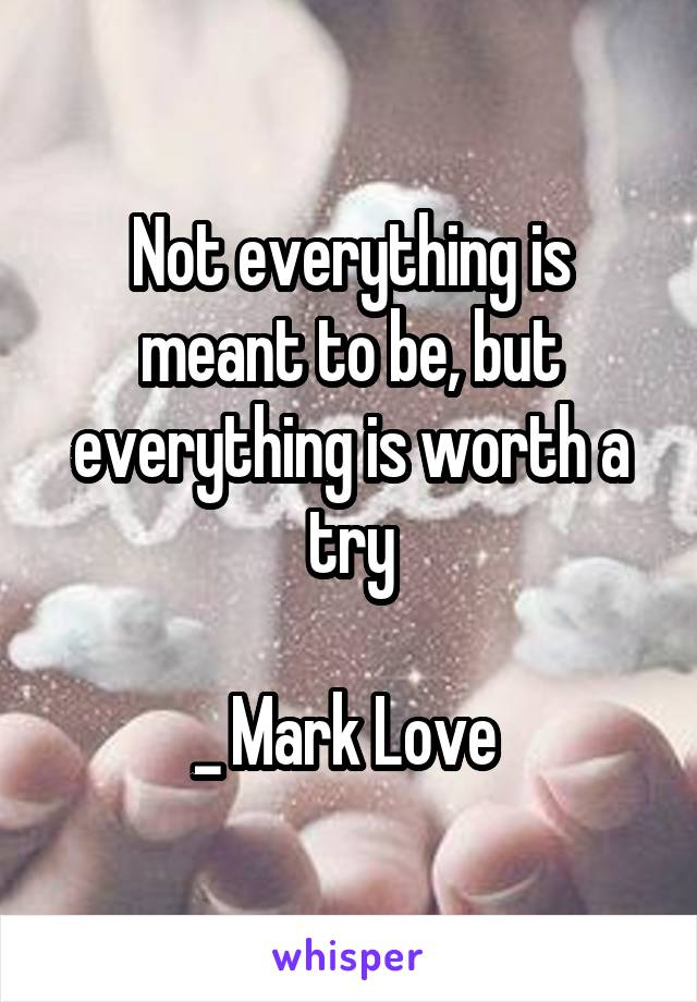 Not everything is meant to be, but everything is worth a try  _ Mark Love