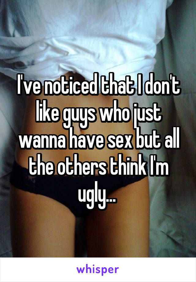 I've noticed that I don't like guys who just wanna have sex but all the others think I'm ugly...