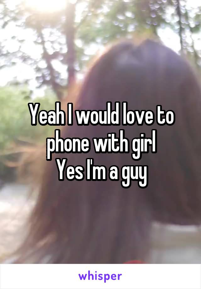 Yeah I would love to phone with girl Yes I'm a guy