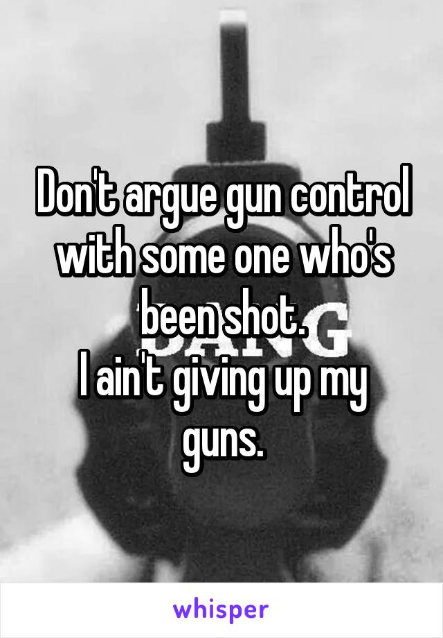 Don't argue gun control with some one who's been shot. I ain't giving up my guns.