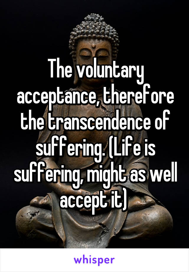 The voluntary acceptance, therefore the transcendence of suffering. (Life is suffering, might as well accept it)