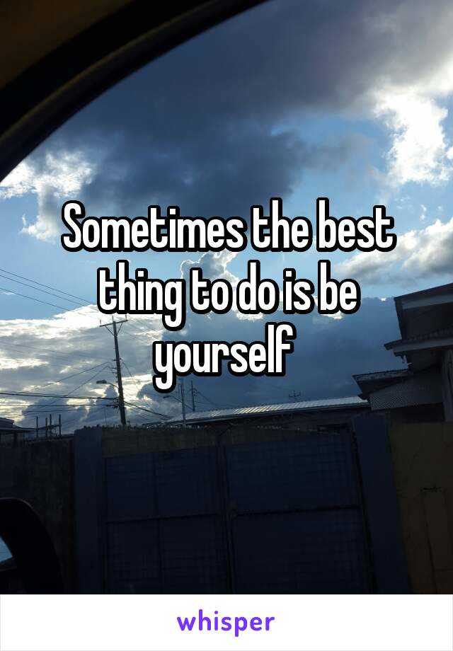 Sometimes the best thing to do is be yourself