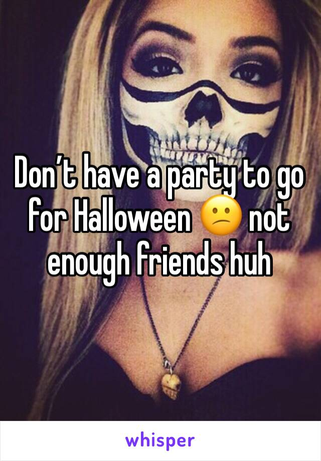 Don't have a party to go for Halloween 😕 not enough friends huh