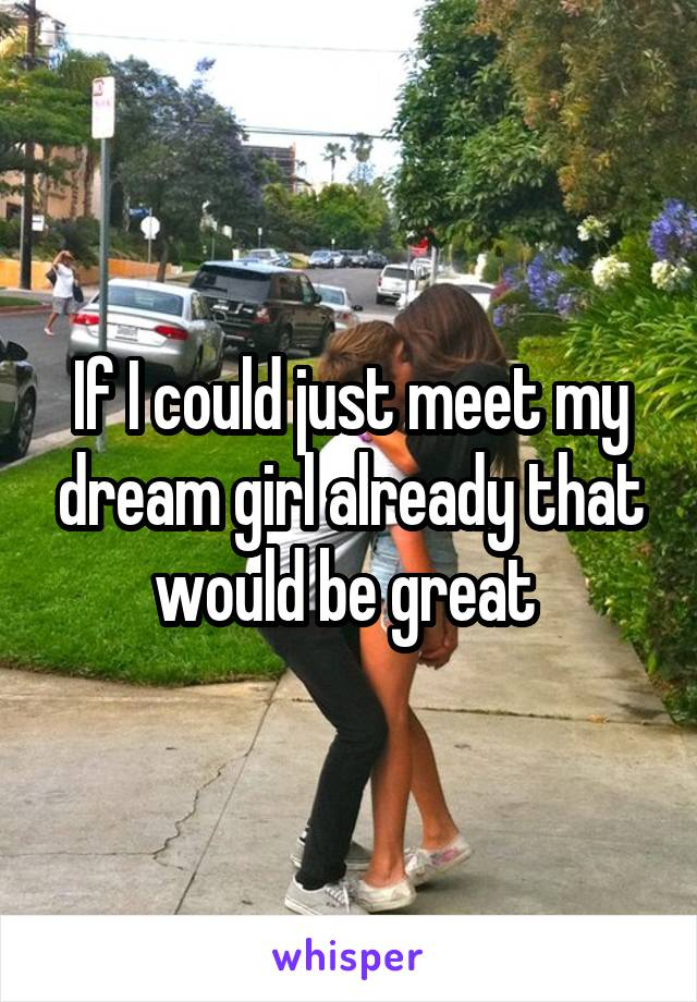 If I could just meet my dream girl already that would be great