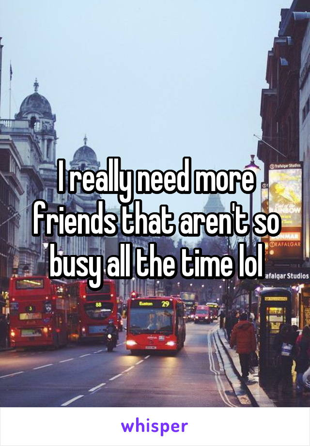I really need more friends that aren't so busy all the time lol