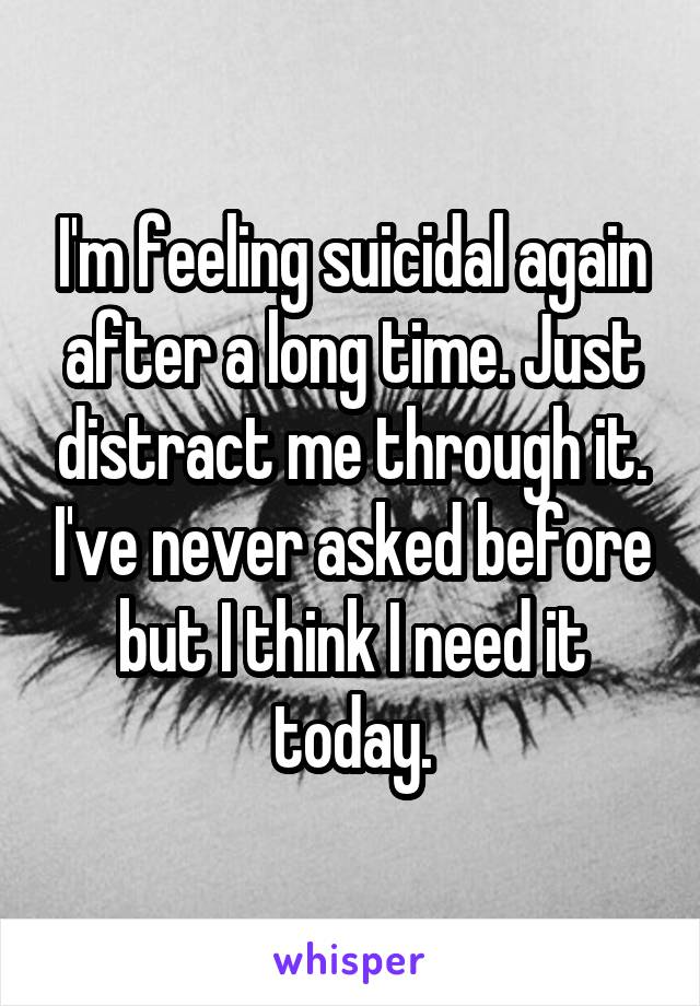 I'm feeling suicidal again after a long time. Just distract me through it. I've never asked before but I think I need it today.