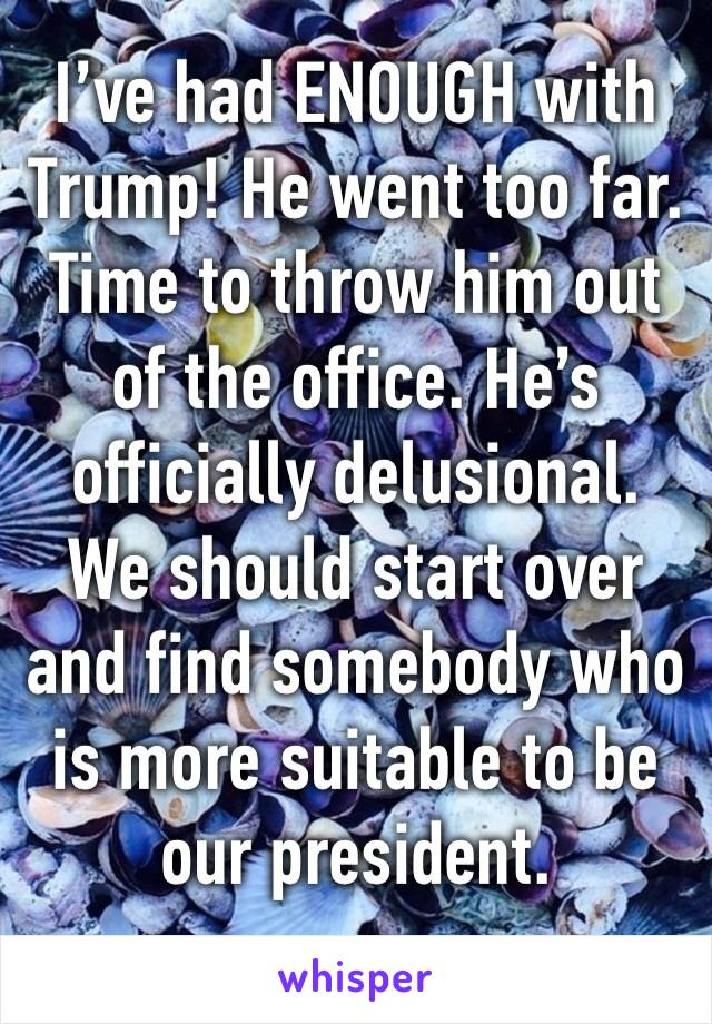 I've had ENOUGH with Trump! He went too far. Time to throw him out of the office. He's officially delusional. We should start over and find somebody who is more suitable to be our president.