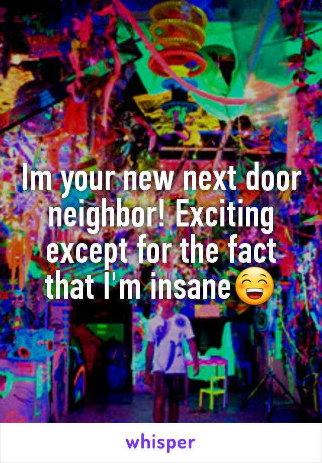 Im your new next door neighbor! Exciting except for the fact that I'm insane😁