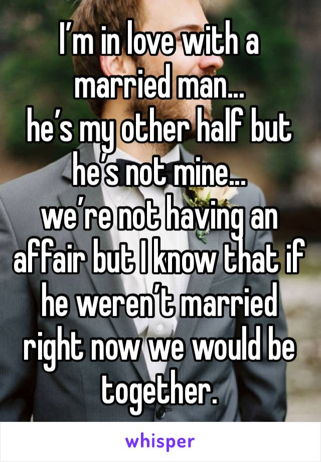 I'm in love with a married man...  he's my other half but he's not mine...  we're not having an affair but I know that if he weren't married right now we would be together.