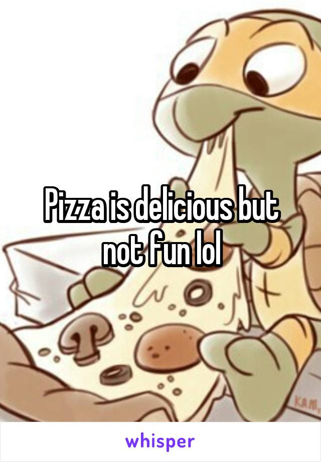 Pizza is delicious but not fun lol
