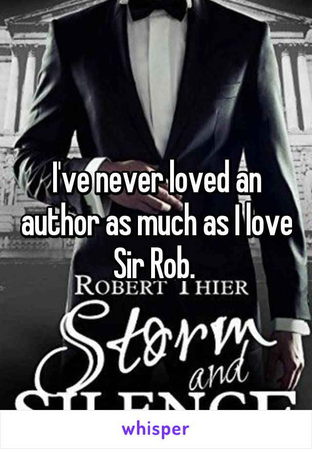 I've never loved an author as much as I love Sir Rob.