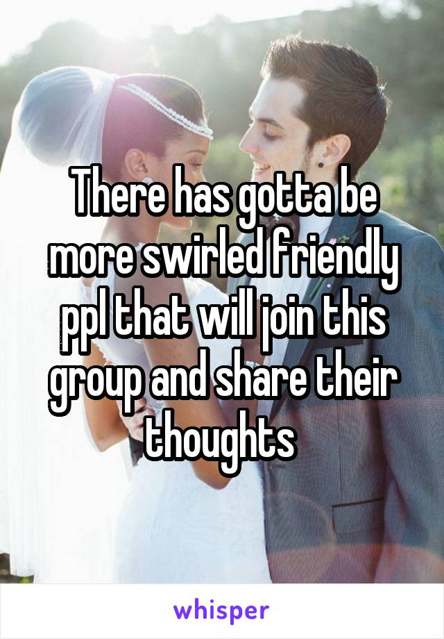 There has gotta be more swirled friendly ppl that will join this group and share their thoughts