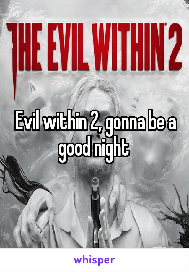 Evil within 2, gonna be a good night