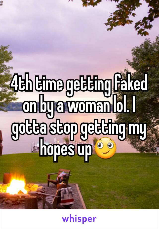 4th time getting faked on by a woman lol. I gotta stop getting my hopes up🙄