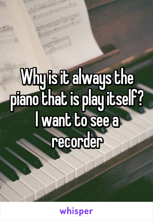 Why is it always the piano that is play itself? I want to see a recorder