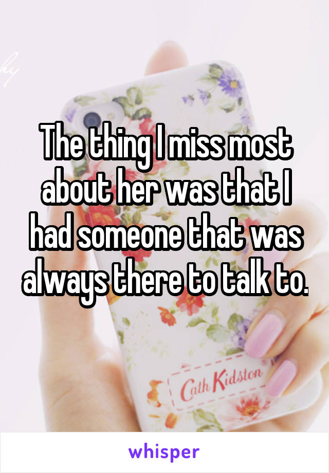 The thing I miss most about her was that I had someone that was always there to talk to.