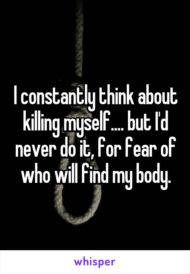 I constantly think about killing myself.... but I'd never do it, for fear of who will find my body.