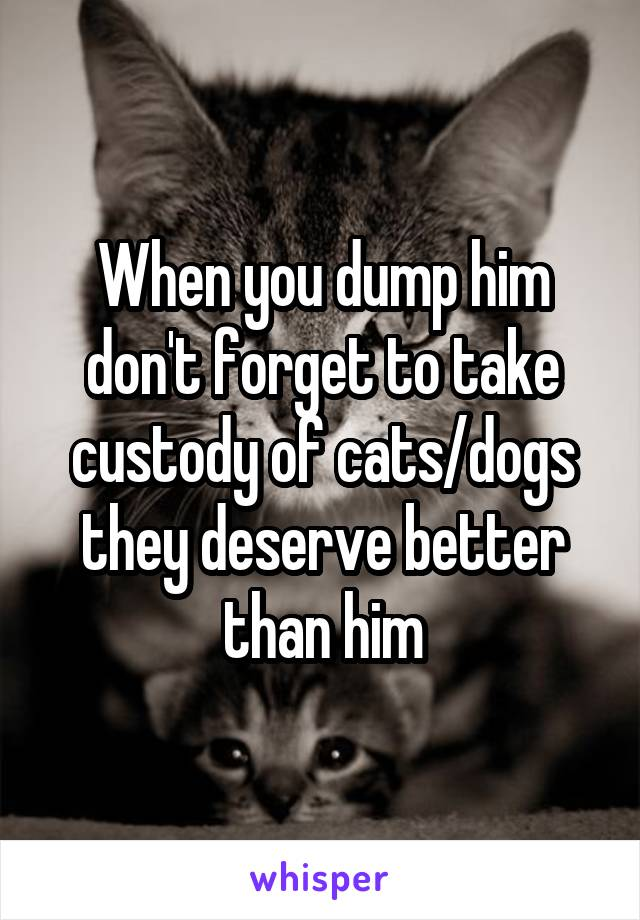 When you dump him don't forget to take custody of cats/dogs they deserve better than him