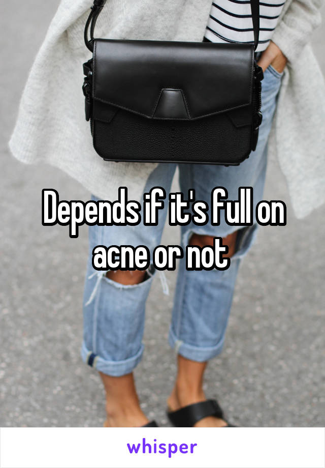 Depends if it's full on acne or not