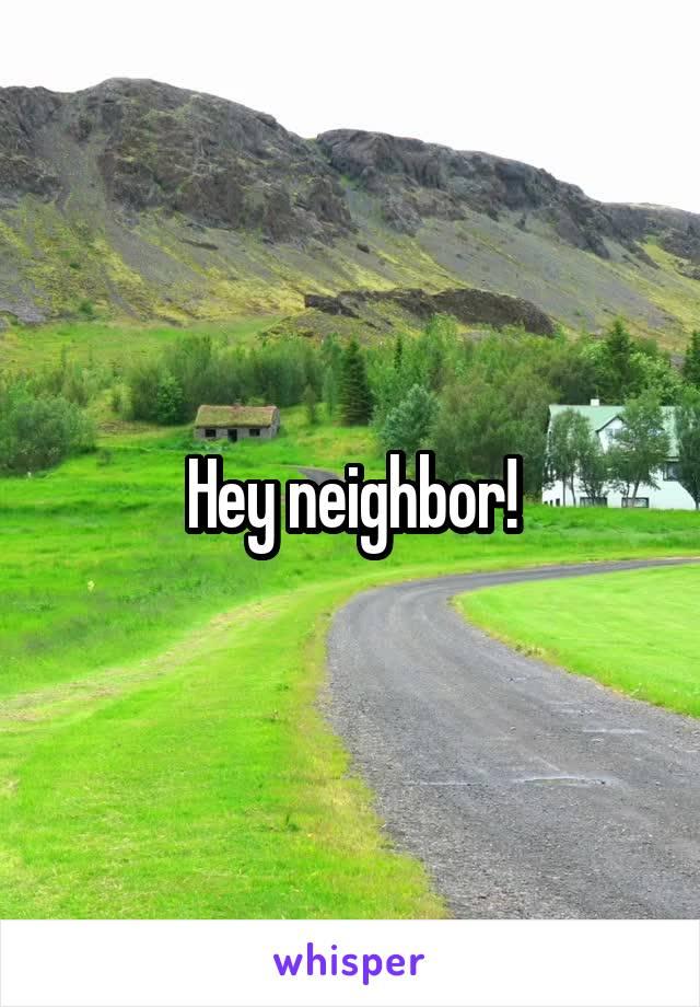 Hey neighbor!