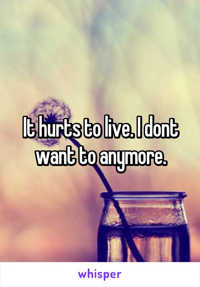 It hurts to live. I dont want to anymore.