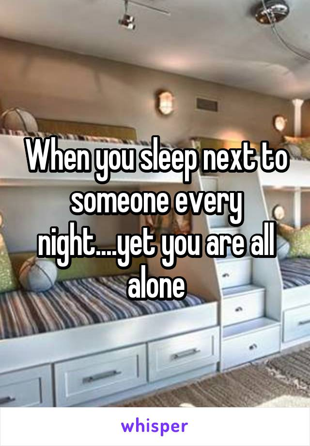 When you sleep next to someone every night....yet you are all alone