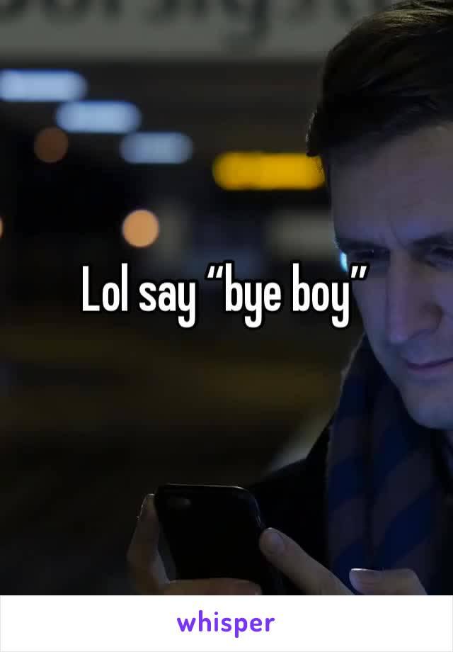 """Lol say """"bye boy"""""""