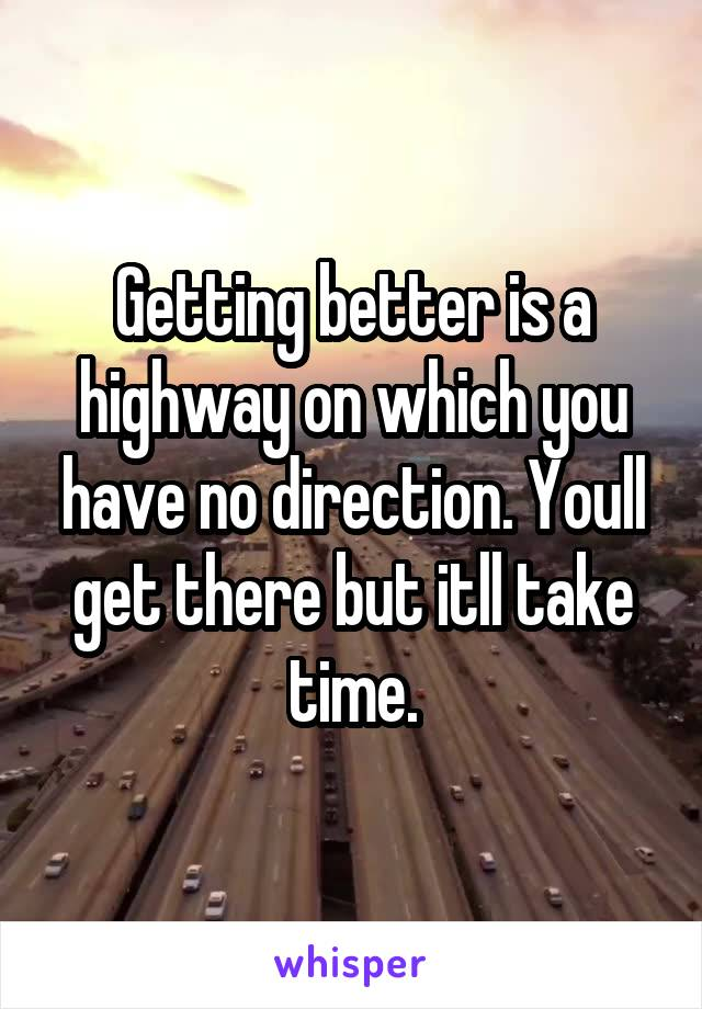 Getting better is a highway on which you have no direction. Youll get there but itll take time.
