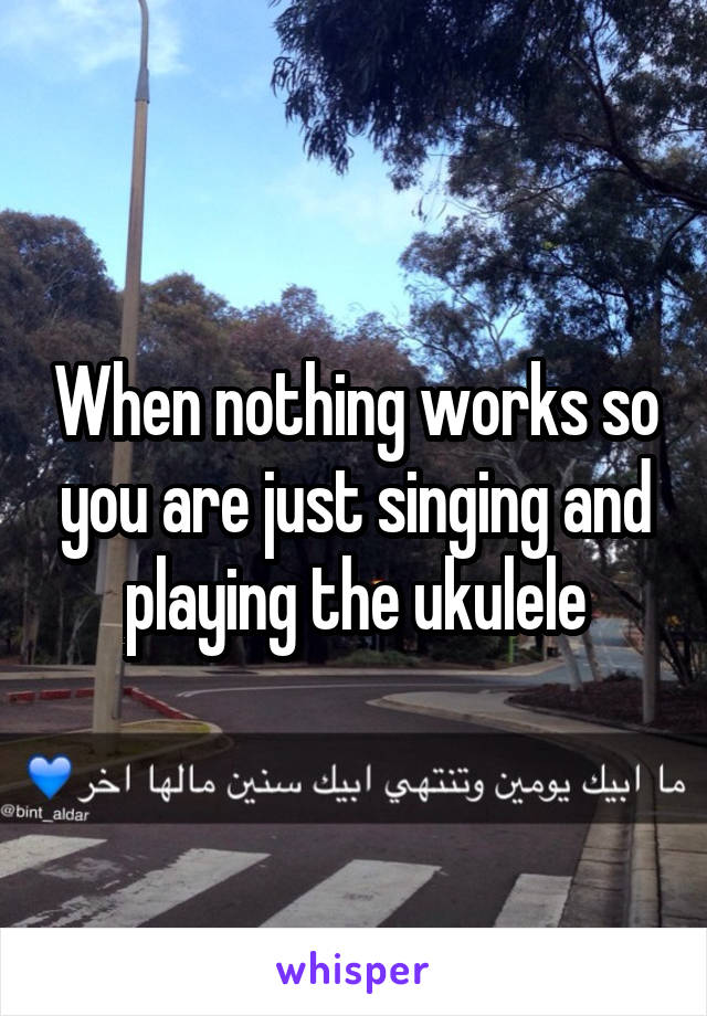 When nothing works so you are just singing and playing the ukulele