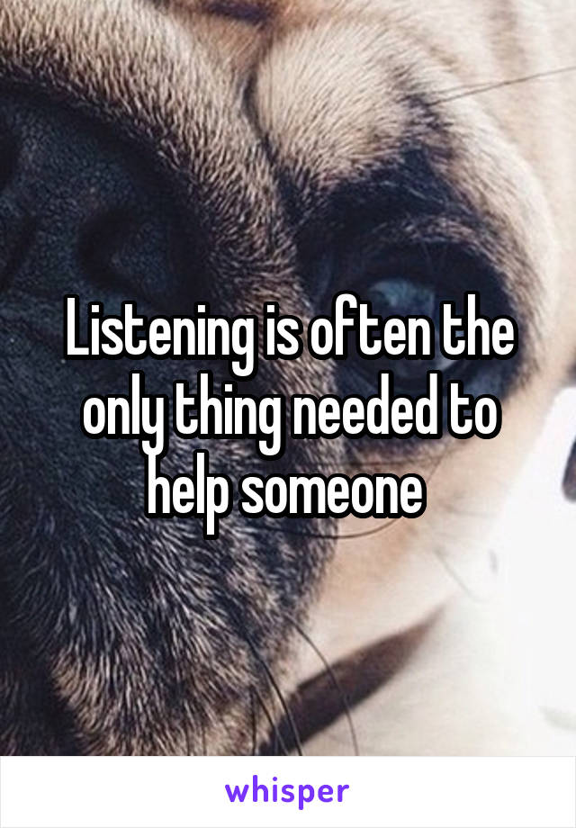Listening is often the only thing needed to help someone