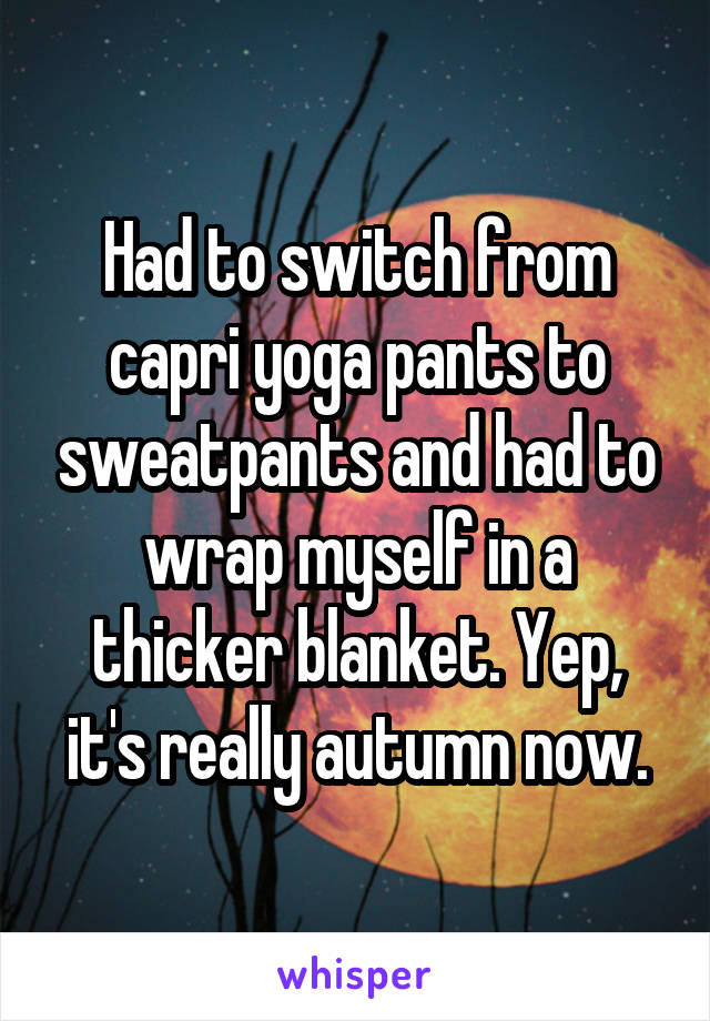 Had to switch from capri yoga pants to sweatpants and had to wrap myself in a thicker blanket. Yep, it's really autumn now.