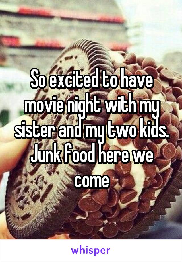 So excited to have movie night with my sister and my two kids. Junk food here we come