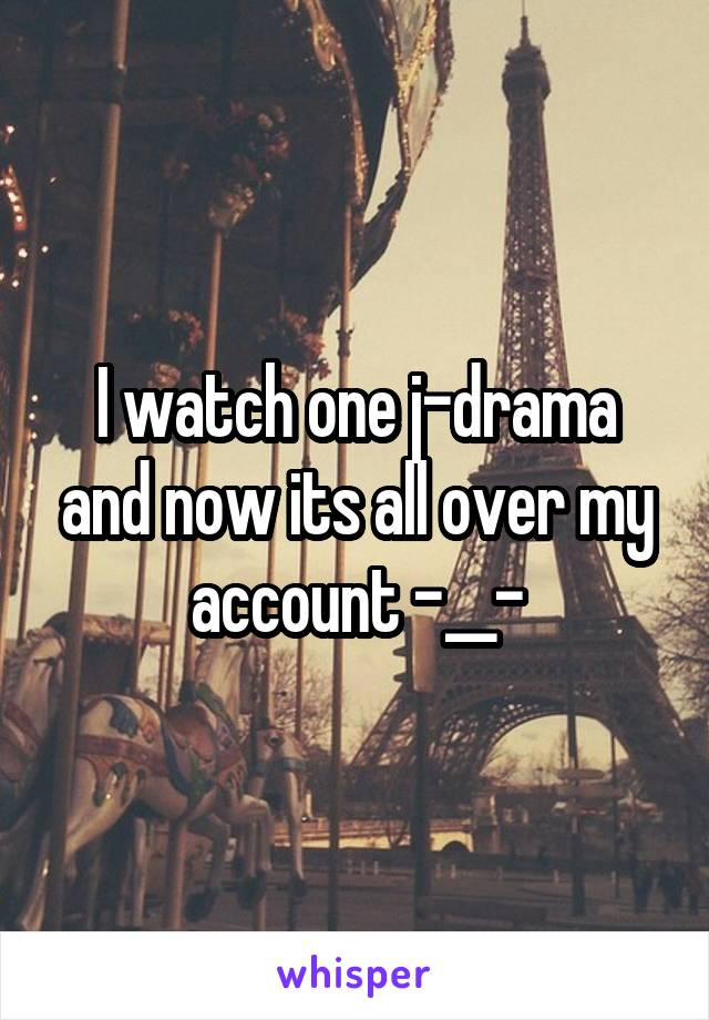 I watch one j-drama and now its all over my account -__-