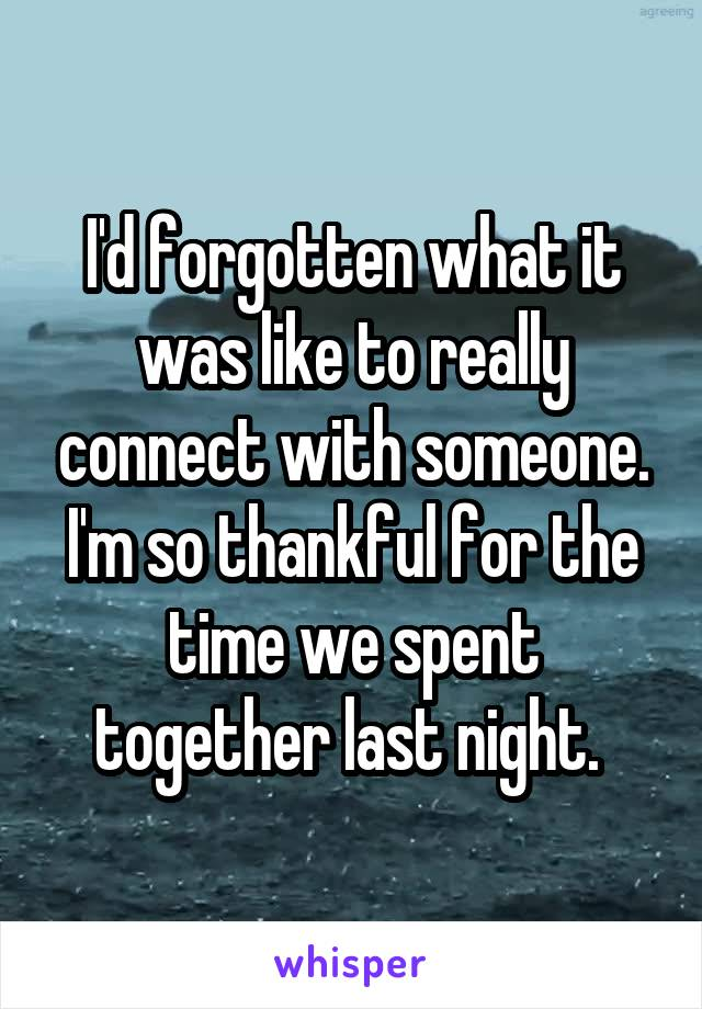 I'd forgotten what it was like to really connect with someone. I'm so thankful for the time we spent together last night.