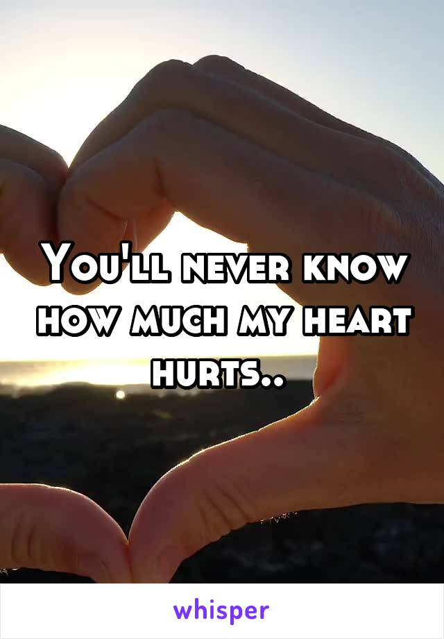 You'll never know how much my heart hurts..