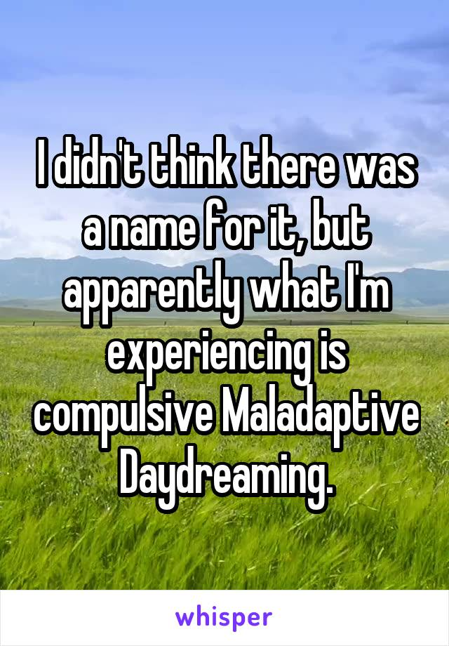 I didn't think there was a name for it, but apparently what I'm experiencing is compulsive Maladaptive Daydreaming.
