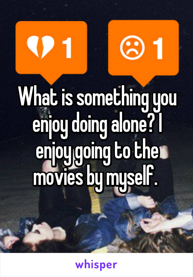 What is something you enjoy doing alone? I enjoy going to the movies by myself.