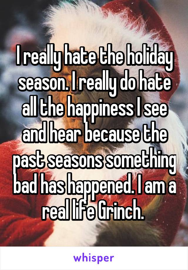 I really hate the holiday season. I really do hate all the happiness I see and hear because the past seasons something bad has happened. I am a real life Grinch.