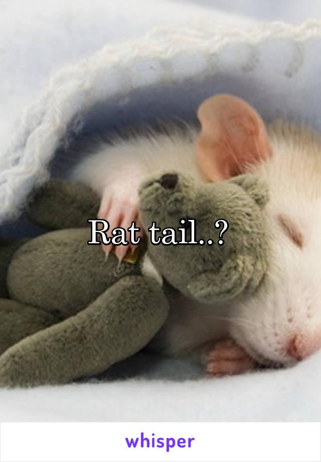 Rat tail..?