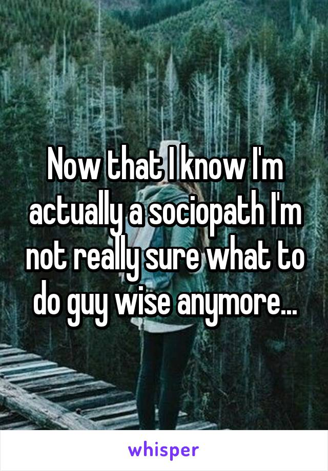 Now that I know I'm actually a sociopath I'm not really sure what to do guy wise anymore...