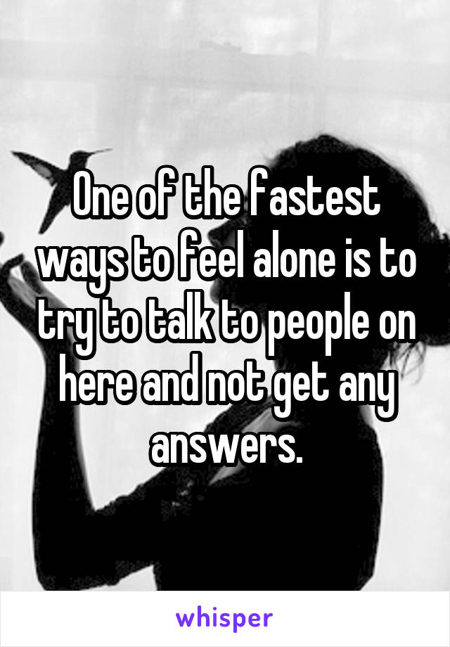 One of the fastest ways to feel alone is to try to talk to people on here and not get any answers.