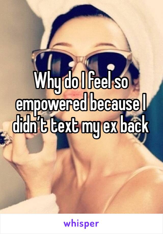 Why do I feel so empowered because I didn't text my ex back