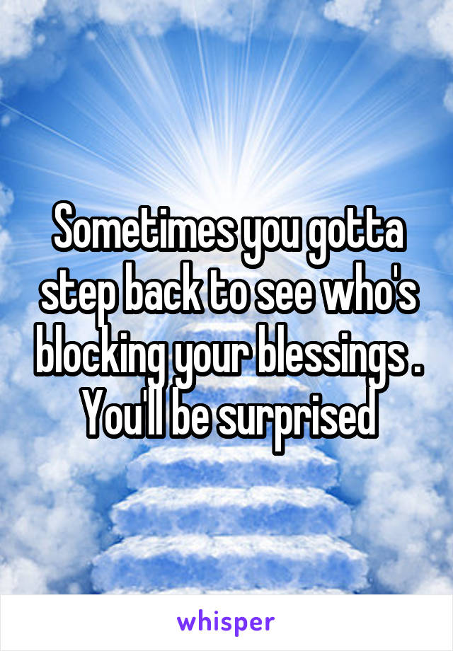 Sometimes you gotta step back to see who's blocking your blessings . You'll be surprised