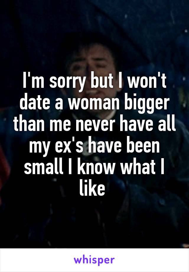 I'm sorry but I won't date a woman bigger than me never have all my ex's have been small I know what I like