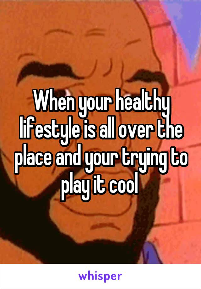 When your healthy lifestyle is all over the place and your trying to play it cool