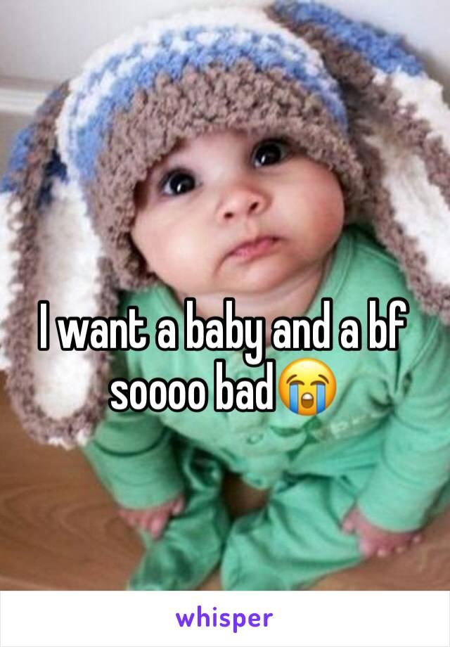 I want a baby and a bf soooo bad😭