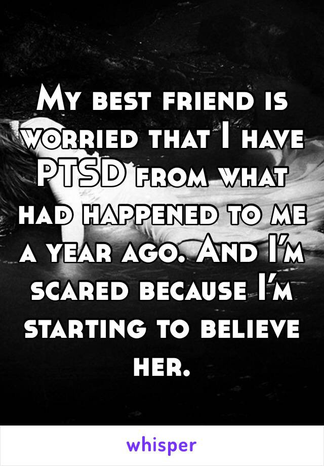 My best friend is worried that I have PTSD from what had happened to me a year ago. And I'm  scared because I'm starting to believe her.