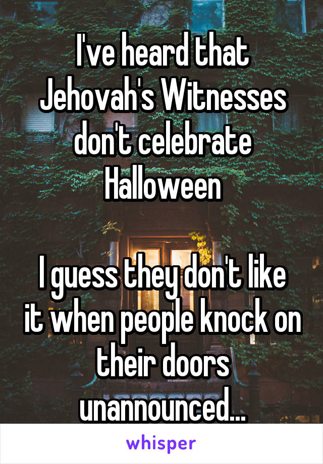I've heard that Jehovah's Witnesses don't celebrate Halloween  I guess they don't like it when people knock on their doors unannounced...