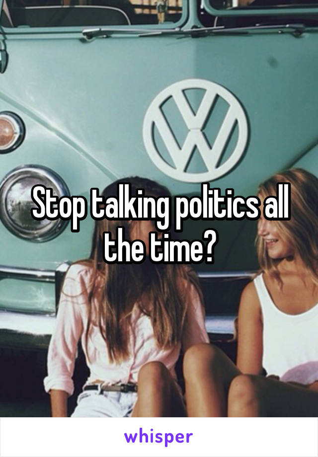 Stop talking politics all the time?