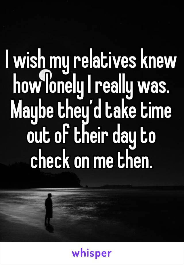 I wish my relatives knew how lonely I really was. Maybe they'd take time out of their day to check on me then.